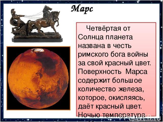 Марс Четвёртая от Солнца планета названа в честь римского бога войны за свой красный цвет. Поверхность Марса содержит большое количество железа, которое, окисляясь, даёт красный цвет. Ночью температура на Марсе опускается до минус 85°.