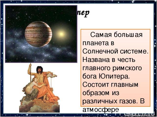 Юпитер Самая большая планета в Солнечной системе. Названа в честь главного римского бога Юпитера. Состоит главным образом из различных газов. В атмосфере Юпитера постоянно бушуют мощные ураганы.