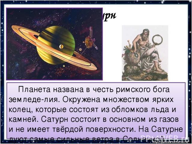 Сатурн Планета названа в честь римского бога земледе-лия. Окружена множеством ярких колец, которые состоят из обломков льда и камней. Сатурн состоит в основном из газов и не имеет твёрдой поверхности. На Сатурне дуют самые сильные ветра в Солнечной …