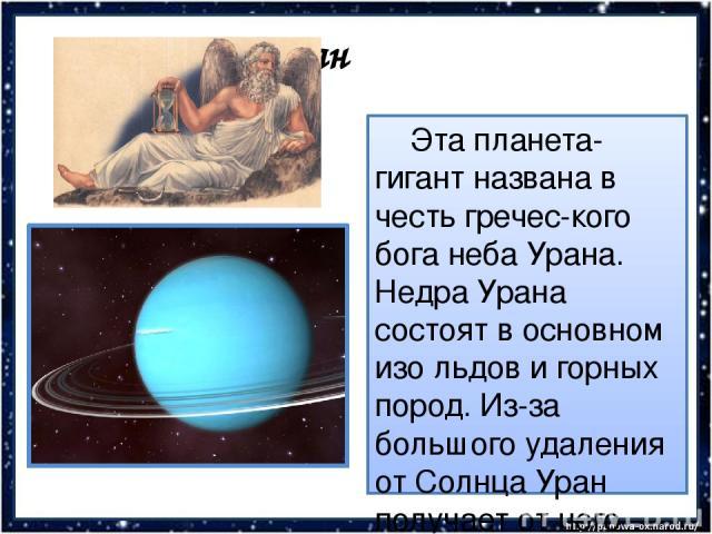 Уран Эта планета-гигант названа в честь гречес-кого бога неба Урана. Недра Урана состоят в основном изо льдов и горных пород. Из-за большого удаления от Солнца Уран получает от него очень мало света и тепла – почти в 370 раз меньше, чем Земля.