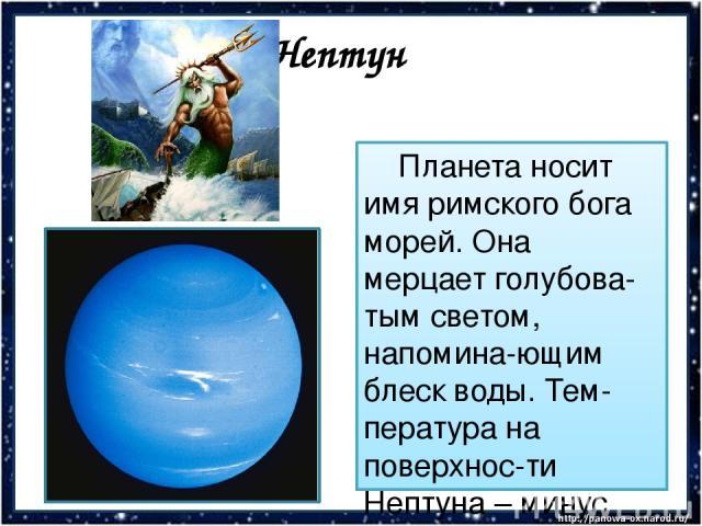 Нептун Планета носит имя римского бога морей. Она мерцает голубова-тым светом, напомина-ющим блеск воды. Тем-пература на поверхнос-ти Нептуна – минус 200°С. На планете свирепствуют самые сильные бури во всей Солнечной системе.