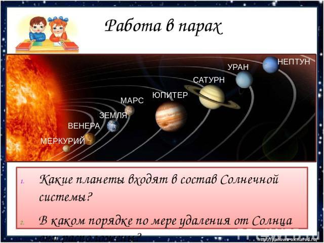 Работа в парах Какие планеты входят в состав Солнечной системы? В каком порядке по мере удаления от Солнца они расположены? МЕРКУРИЙ ВЕНЕРА ЗЕМЛЯ МАРС ЮПИТЕР САТУРН УРАН НЕПТУН