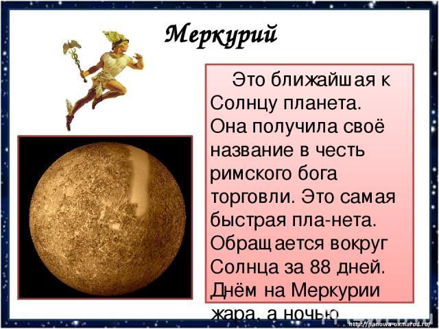 Меркурий Это ближайшая к Солнцу планета. Она получила своё название в честь римского бога торговли. Это самая быстрая пла-нета. Обращается вокруг Солнца за 88 дней. Днём на Меркурии жара, а ночью ледяной холод. Поверхность планеты каменистая и пустынная.