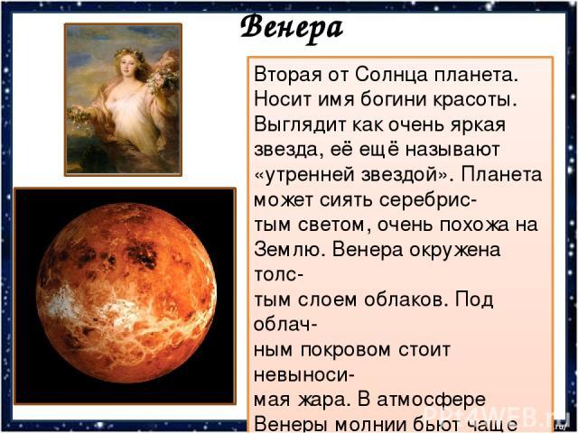 Венера Вторая от Солнца планета. Носит имя богини красоты. Выглядит как очень яркая звезда, её ещё называют «утренней звездой». Планета может сиять серебрис- тым светом, очень похожа на Землю. Венера окружена толс- тым слоем облаков. Под облач- ным …
