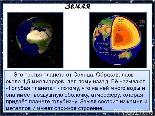Земля Это третья планета от Солнца. Образовалась около 4,5 миллиардов лет тому назад. Её называют «Голубая планета» - потому, что на ней много воды и она имеет воздушную оболочку, атмосферу, которая придаёт планете голубизну. Земля состоит из камня …
