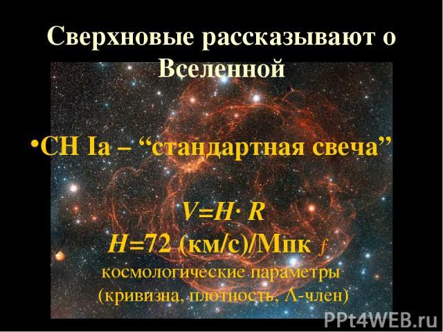 """Сверхновые рассказывают о Вселенной СН Iа – """"стандартная свеча"""" V=H· R H=72 (км/с)/Мпк → космологические параметры (кривизна, плотность, -член)"""