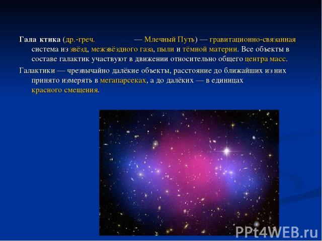 Гала ктика (др.-греч. Γαλαξίας— Млечный Путь)— гравитационно-связанная система из звёзд, межзвёздного газа, пыли и тёмной материи. Все объекты в составе галактик участвуют в движении относительно общего центра масс. Галактики— чрезвычайно далёкие…