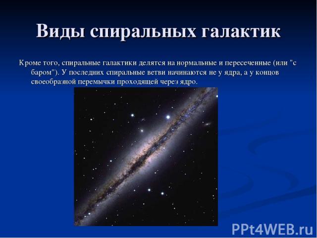 Виды спиральных галактик Кроме того, спиральные галактики делятся на нормальные и пересеченные (или