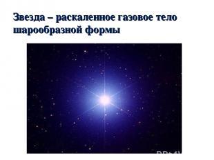 Звезда – раскаленное газовое тело шарообразной формы