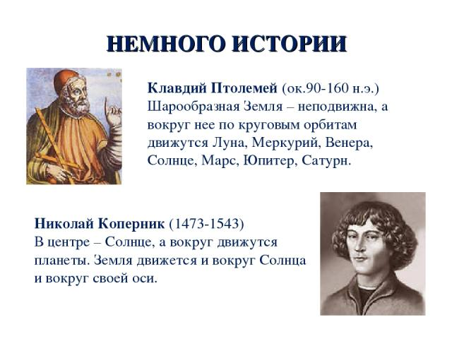 НЕМНОГО ИСТОРИИ Клавдий Птолемей (ок.90-160 н.э.) Шарообразная Земля – неподвижна, а вокруг нее по круговым орбитам движутся Луна, Меркурий, Венера, Солнце, Марс, Юпитер, Сатурн. Николай Коперник (1473-1543) В центре – Солнце, а вокруг движутся план…