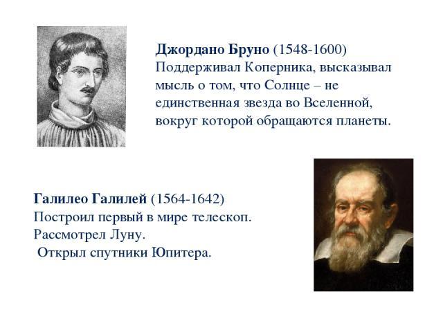 Джордано Бруно (1548-1600) Поддерживал Коперника, высказывал мысль о том, что Солнце – не единственная звезда во Вселенной, вокруг которой обращаются планеты. Галилео Галилей (1564-1642) Построил первый в мире телескоп. Рассмотрел Луну. Открыл спутн…