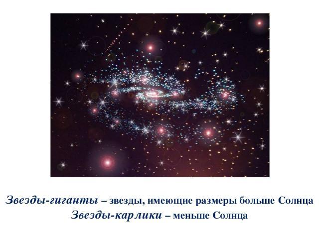 Звезды-гиганты – звезды, имеющие размеры больше Солнца Звезды-карлики – меньше Солнца