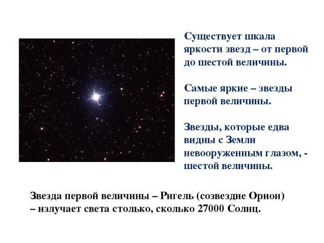 Существует шкала яркости звезд – от первой до шестой величины. Самые яркие – звезды первой величины. Звезды, которые едва видны с Земли невооруженным глазом, - шестой величины. Звезда первой величины – Ригель (созвездие Орион) – излучает света столь…