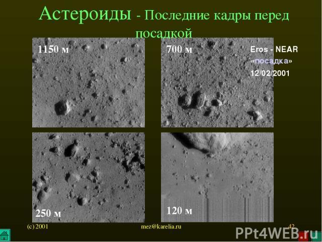 (c) 2001 mez@karelia.ru * 1150 м 700 м 120 м Астероиды - Последние кадры перед посадкой 250 м Eros - NEAR «посадка» 12/02/2001 mez@karelia.ru