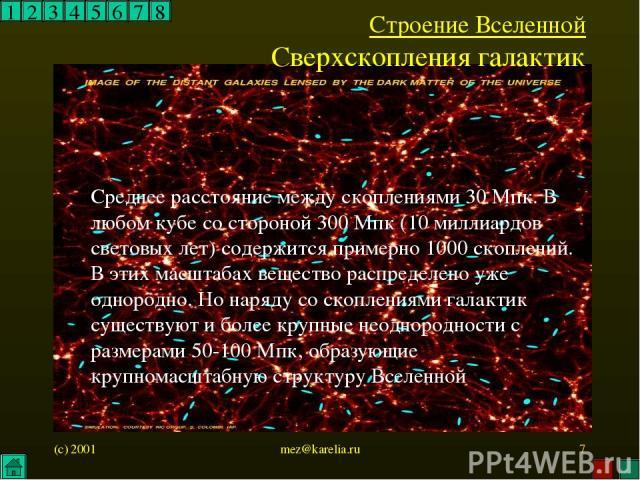 (c) 2001 mez@karelia.ru * 1 2 3 4 5 6 7 8 Строение Вселенной Сверхскопления галактик Среднее расстояние между скоплениями 30 Мпк. В любом кубе со стороной 300 Мпк (10 миллиардов световых лет) содержится примерно 1000 скоплений. В этих масштабах веще…