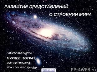 РАЗВИТИЕ ПРЕДСТАВЛЕНИЙ О СТРОЕНИИ МИРА РАБОТУ ВЫПОЛНИЛ МУРИЕВ ТОТРАЗ, УЧЕНИК 11К