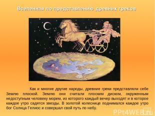 Как и многие другие народы, древние греки представляли себе Землю плоской. Землю