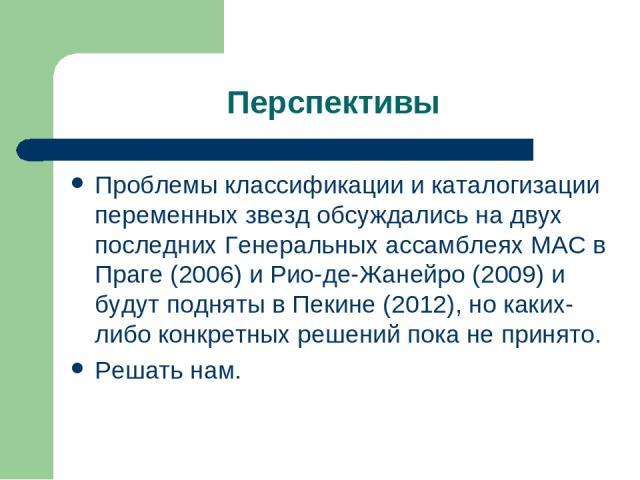 Перспективы Проблемы классификации и каталогизации переменных звезд обсуждались на двух последних Генеральных ассамблеях МАС в Праге (2006) и Рио-де-Жанейро (2009) и будут подняты в Пекине (2012), но каких-либо конкретных решений пока не принято. Ре…