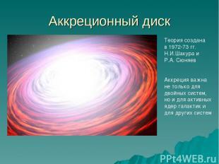 Аккреционный диск Теория создана в 1972-73 гг. Н.И.Шакура и Р.А. Сюняев Аккреция