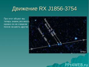 Движение RX J1856-3754 Про этот объект мы теперь знаем уже много, однако он не с