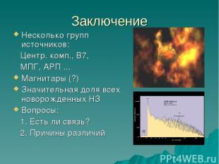 Заключение Несколько групп источников: Центр. комп., В7, МПГ, АРП ... Магнитары