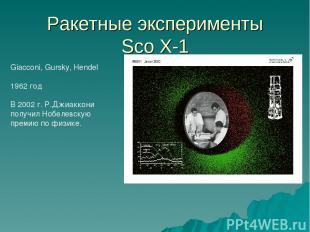 Ракетные эксперименты Sco X-1 Giacconi, Gursky, Hendel 1962 год В 2002 г. Р.Джиа