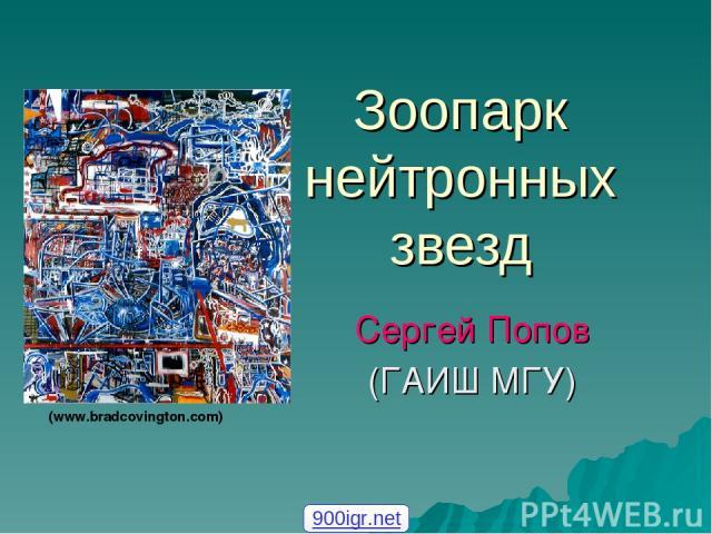 Зоопарк нейтронных звезд Сергей Попов (ГАИШ МГУ) (www.bradcovington.com) 900igr.net