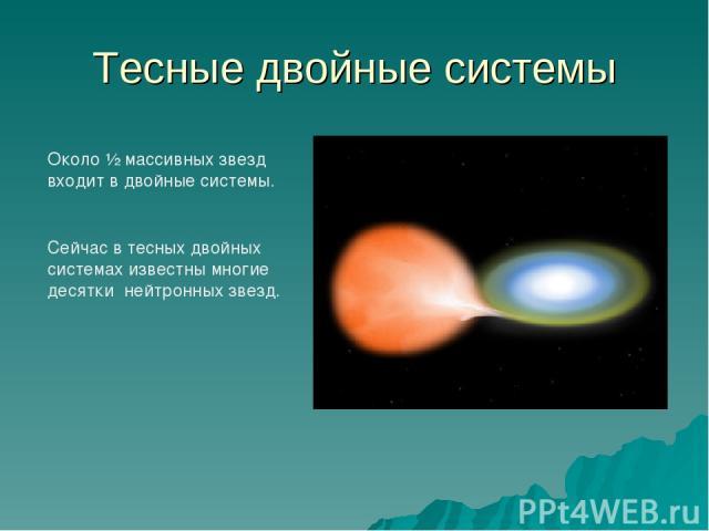 Тесные двойные системы Около ½ массивных звезд входит в двойные системы. Сейчас в тесных двойных системах известны многие десятки нейтронных звезд.
