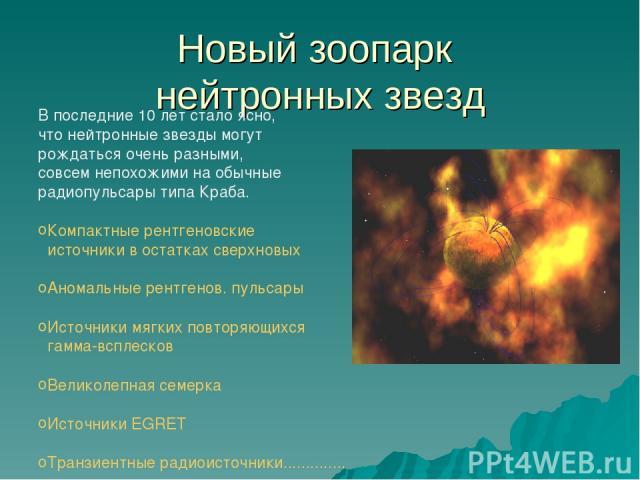 Новый зоопарк нейтронных звезд В последние 10 лет стало ясно, что нейтронные звезды могут рождаться очень разными, совсем непохожими на обычные радиопульсары типа Краба. Компактные рентгеновские источники в остатках сверхновых Аномальные рентгенов. …