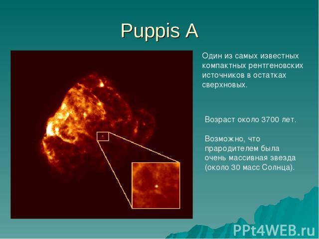 Puppis A Один из самых известных компактных рентгеновских источников в остатках сверхновых. Возраст около 3700 лет. Возможно, что прародителем была очень массивная звезда (около 30 масс Солнца).