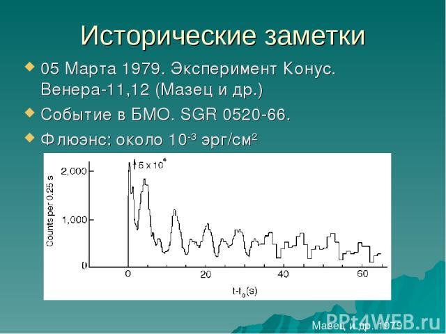 Исторические заметки 05 Марта 1979. Эксперимент Конус. Венера-11,12 (Мазец и др.) Событие в БМО. SGR 0520-66. Флюэнс: около 10-3 эрг/см2 Мазец и др. 1979