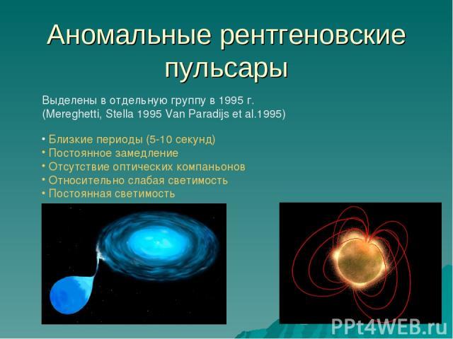Аномальные рентгеновские пульсары Выделены в отдельную группу в 1995 г. (Mereghetti, Stella 1995 Van Paradijs et al.1995) Близкие периоды (5-10 секунд) Постоянное замедление Отсутствие оптических компаньонов Относительно слабая светимость Постоянная…