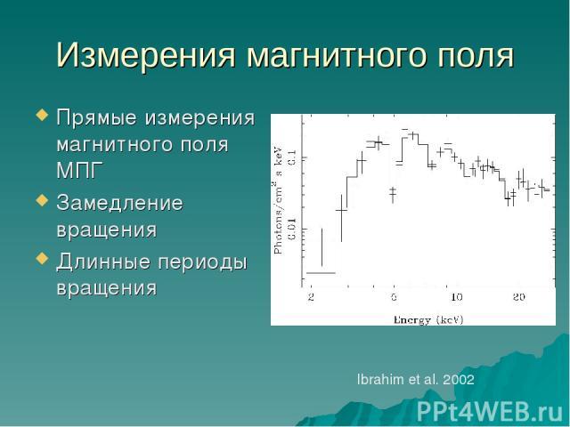 Измерения магнитного поля Прямые измерения магнитного поля МПГ Замедление вращения Длинные периоды вращения Ibrahim et al. 2002