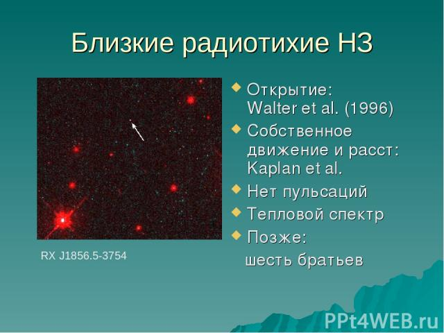 Близкие радиотихие НЗ Открытие: Walter et al. (1996) Собственное движение и расст: Kaplan et al. Нет пульсаций Тепловой спектр Позже: шесть братьев RX J1856.5-3754