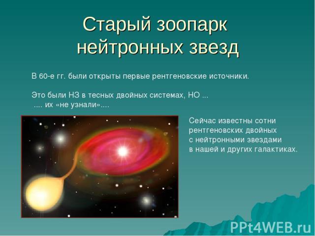 Старый зоопарк нейтронных звезд В 60-е гг. были открыты первые рентгеновские источники. Это были НЗ в тесных двойных системах, НО ... .... их «не узнали».... Сейчас известны сотни рентгеновских двойных с нейтронными звездами в нашей и других галактиках.