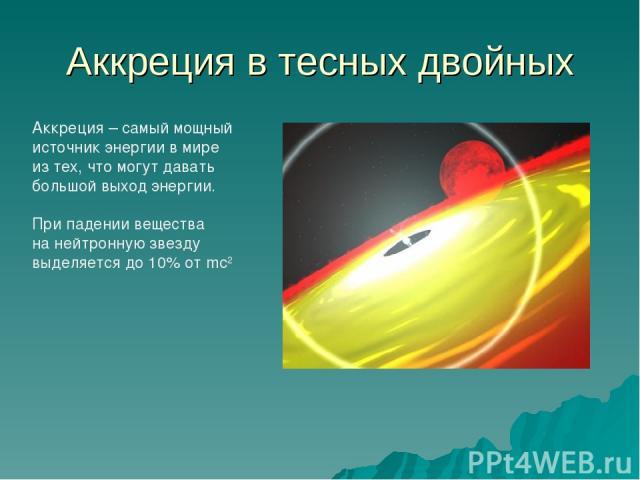 Аккреция в тесных двойных Аккреция – самый мощный источник энергии в мире из тех, что могут давать большой выход энергии. При падении вещества на нейтронную звезду выделяется до 10% от mc2