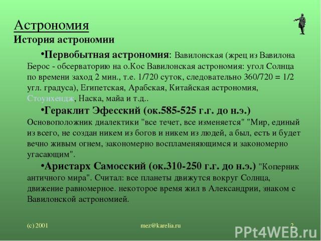 (с) 2001 mez@karelia.ru * Астрономия История астрономии Первобытная астрономия: Вавилонская (жрец из Вавилона Берос - обсерваторию на о.Кос Вавилонская астрономия: угол Солнца по времени заход 2 мин., т.е. 1/720 суток, следовательно 360/720 = 1/2 уг…