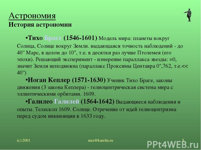 (с) 2001 mez@karelia.ru * Астрономия История астрономии Тихо Браге (1546-1601) Модель мира: планеты вокруг Солнца, Солнце вокруг Земли. выдающаяся точность наблюдений - до 40'' Марс, в целом до 10'', т.е. в десятки раз лучше Птолемея (его эпохи). Ре…
