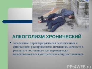 АЛКОГОЛИЗМ ХРОНИЧЕСКИЙ заболевание, характеризующееся психическими и физическими