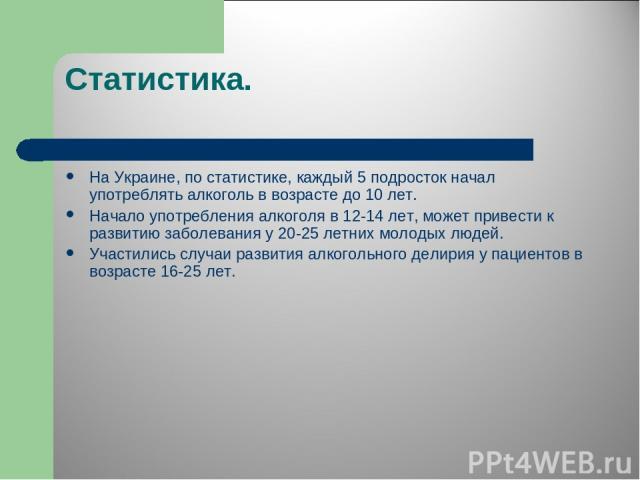 Статистика. На Украине, по статистике, каждый 5 подросток начал употреблять алкоголь в возрасте до 10 лет. Начало употребления алкоголя в 12-14 лет, может привести к развитию заболевания у 20-25 летних молодых людей. Участились случаи развития алког…