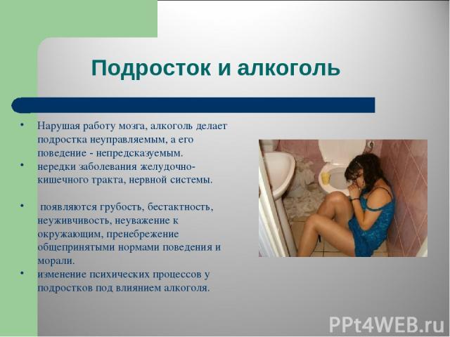 Подросток и алкоголь Нарушая работу мозга, алкоголь делает подростка неуправляемым, а его поведение - непредсказуемым. нередки заболевания желудочно-кишечного тракта, нервной системы. появляются грубость, бестактность, неуживчивость, неуважение к ок…