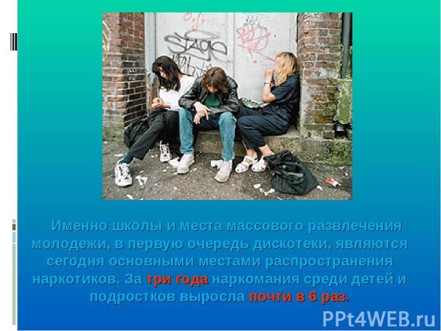Именно школы и места массового развлечения молодежи, в первую очередь дискотеки, являются сегодня основными местами распространения наркотиков. За три года наркомания среди детей и подростков выросла почти в 6 раз.