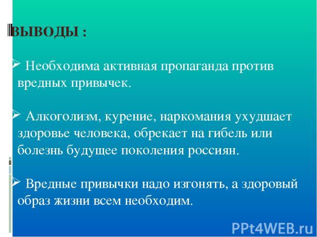 ВЫВОДЫ : Необходима активная пропаганда против вредных привычек. Алкоголизм, курение, наркомания ухудшает здоровье человека, обрекает на гибель или болезнь будущее поколения россиян. Вредные привычки надо изгонять, а здоровый образ жизни всем необходим.