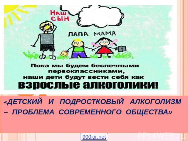 «ДЕТСКИЙ И ПОДРОСТКОВЫЙ АЛКОГОЛИЗМ – ПРОБЛЕМА СОВРЕМЕННОГО ОБЩЕСТВА» 900igr.net