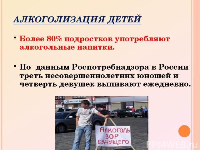 АЛКОГОЛИЗАЦИЯ ДЕТЕЙ Более 80% подростков употребляют алкогольные напитки. По данным Роспотребнадзора в России треть несовершеннолетних юношей и четверть девушек выпивают ежедневно.