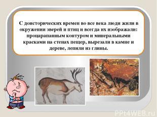 С доисторических времен во все века люди жили в окружении зверей и птиц и всегда