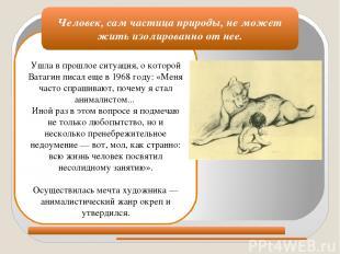 Ушла в прошлое ситуация, о которой Ватагин писал еще в 1968 году: «Меня часто сп