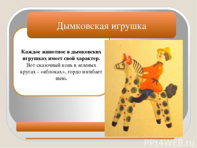 Каждое животное в дымковских игрушках имеет свой характер. Вот сказочный конь в зеленых кругах - «яблоках», гордо изгибает шею. Дымковская игрушка