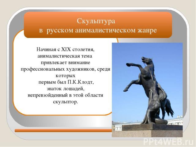 Начиная с XIX столетия, анималистическая тема привлекает внимание профессиональных художников, среди которых первым был П.К.Клодт, знаток лошадей, непревзойденный в этой области скульптор. Скульптура в русском анималистическом жанре