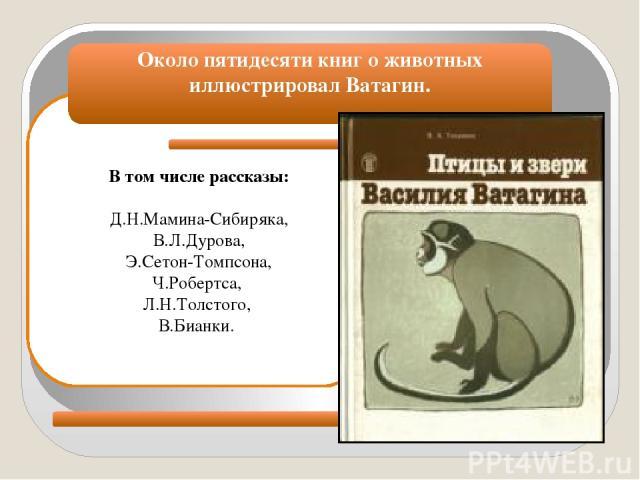 В том числе рассказы: Д.Н.Мамина-Сибиряка, В.Л.Дурова, Э.Сетон-Томпсона, Ч.Робертса, Л.Н.Толстого, В.Бианки. Около пятидесяти книг о животных иллюстрировал Ватагин.
